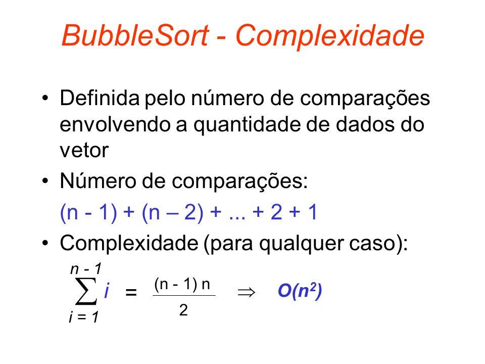BubbleSort - Complexidade Definida pelo número de comparações envolvendo a quantidade de dados do vetor Número de comparações: (n - 1) + (n – 2) +...