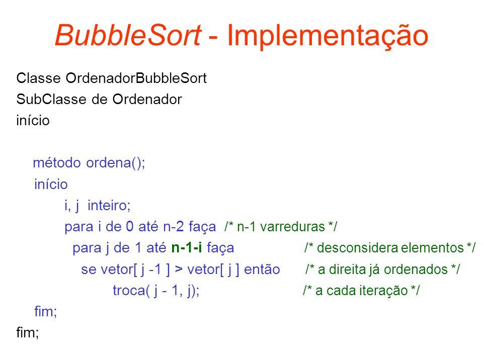 BubbleSort - Implementação Classe OrdenadorBubbleSort SubClasse de Ordenador início método ordena(); início i, j inteiro; para i de 0 até n-2 faça /*