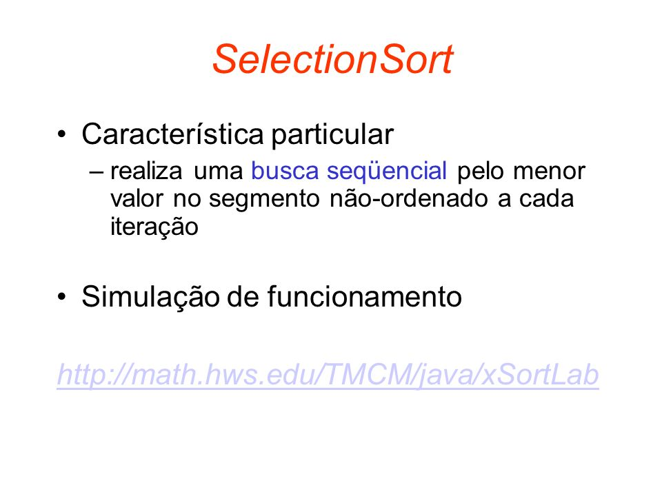 SelectionSort Característica particular –realiza uma busca seqüencial pelo menor valor no segmento não-ordenado a cada iteração Simulação de funcionam