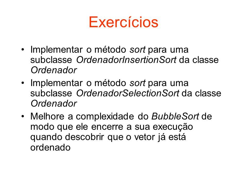 Exercícios Implementar o método sort para uma subclasse OrdenadorInsertionSort da classe Ordenador Implementar o método sort para uma subclasse Ordena
