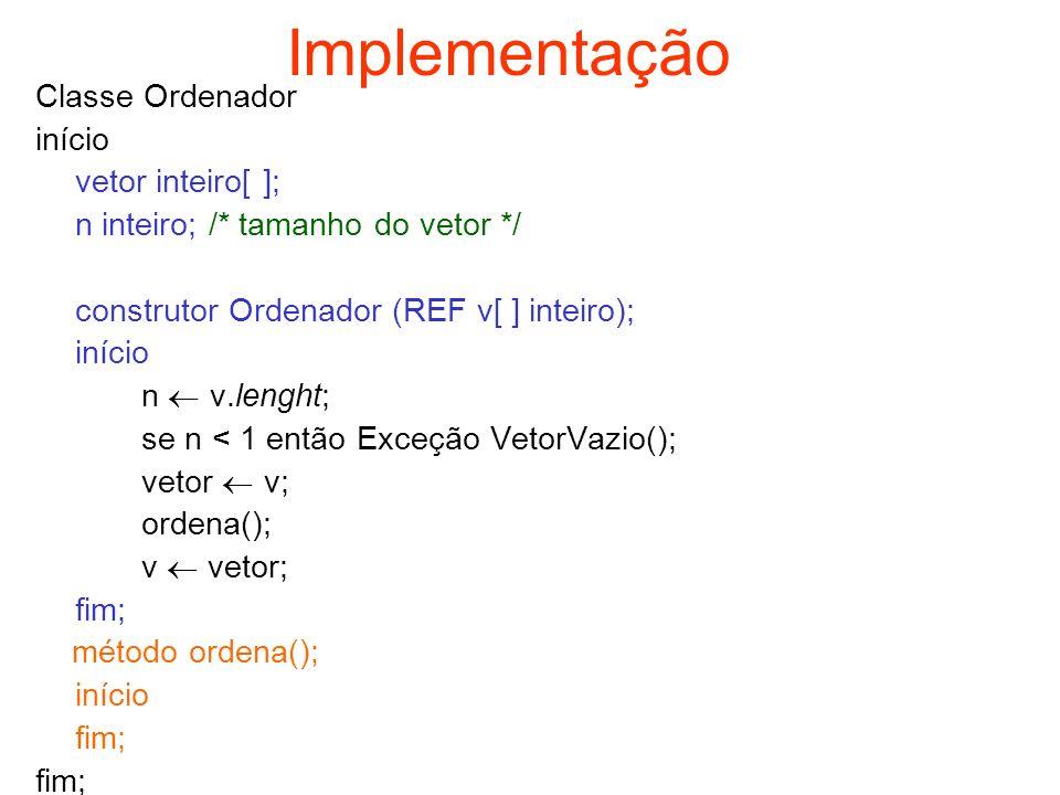 Implementação Classe Ordenador início vetor inteiro[ ]; n inteiro; /* tamanho do vetor */ construtor Ordenador (REF v[ ] inteiro); início n v.lenght;