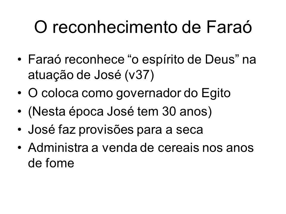 O reconhecimento de Faraó Faraó reconhece o espírito de Deus na atuação de José (v37) O coloca como governador do Egito (Nesta época José tem 30 anos)