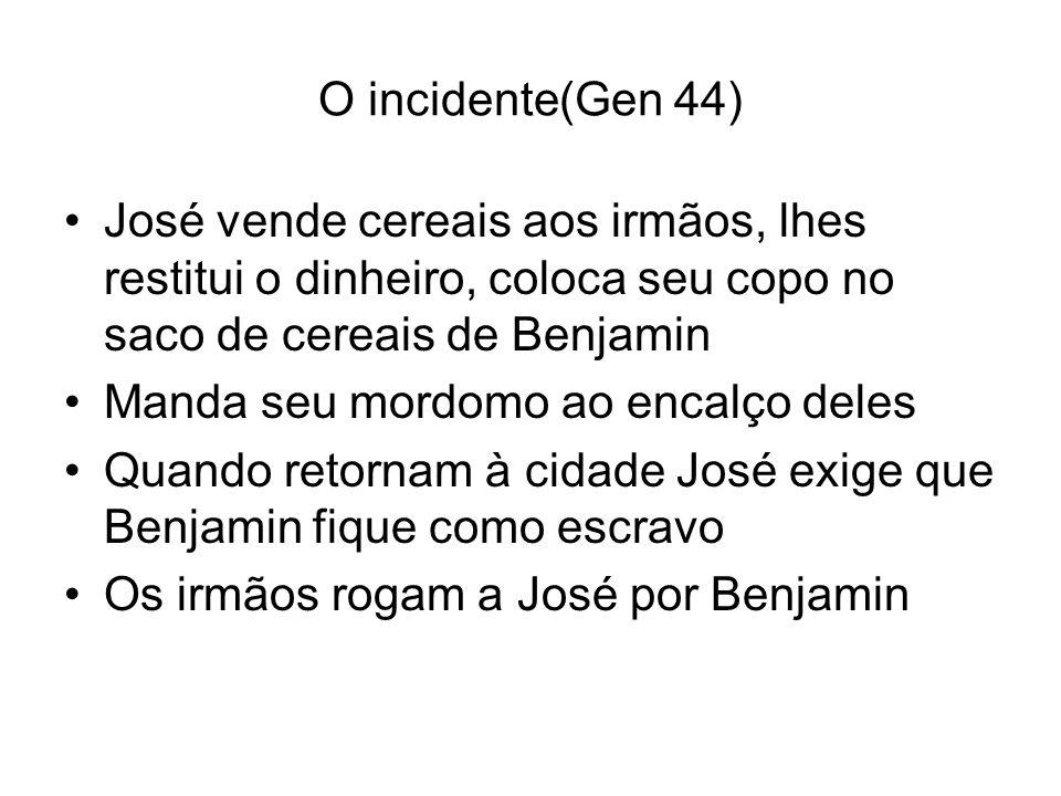 O incidente(Gen 44) José vende cereais aos irmãos, lhes restitui o dinheiro, coloca seu copo no saco de cereais de Benjamin Manda seu mordomo ao encal