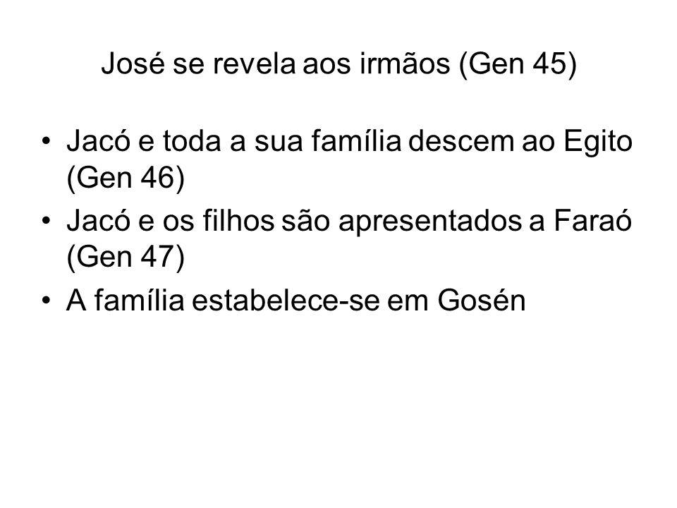 Jacó e toda a sua família descem ao Egito (Gen 46) Jacó e os filhos são apresentados a Faraó (Gen 47) A família estabelece-se em Gosén José se revela