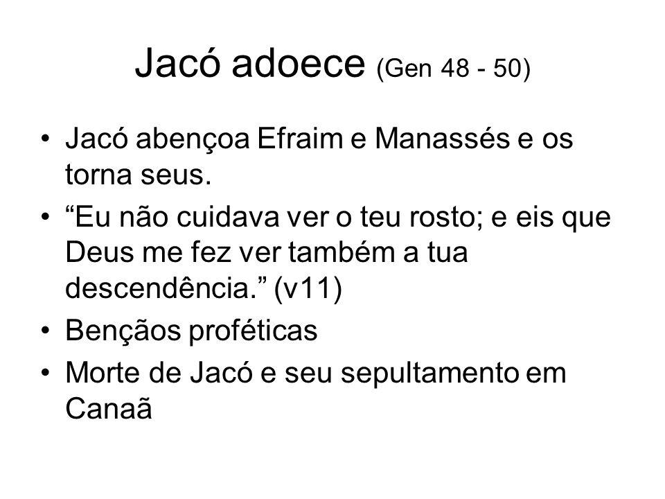 Jacó adoece (Gen 48 - 50) Jacó abençoa Efraim e Manassés e os torna seus. Eu não cuidava ver o teu rosto; e eis que Deus me fez ver também a tua desce