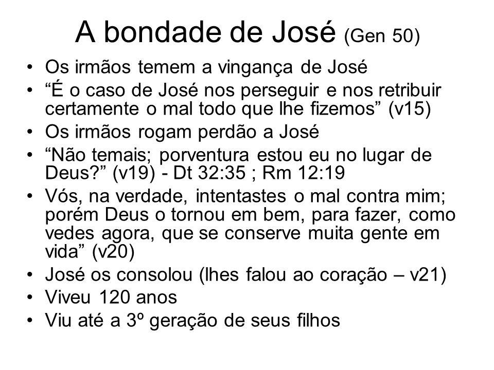 A bondade de José (Gen 50) Os irmãos temem a vingança de José É o caso de José nos perseguir e nos retribuir certamente o mal todo que lhe fizemos (v1