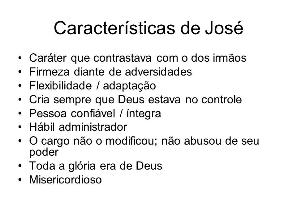 Características de José Caráter que contrastava com o dos irmãos Firmeza diante de adversidades Flexibilidade / adaptação Cria sempre que Deus estava