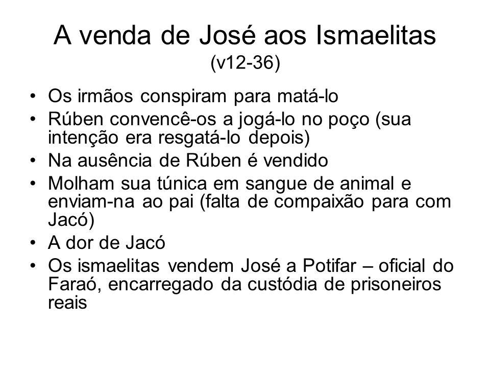A venda de José aos Ismaelitas (v12-36) Os irmãos conspiram para matá-lo Rúben convencê-os a jogá-lo no poço (sua intenção era resgatá-lo depois) Na a