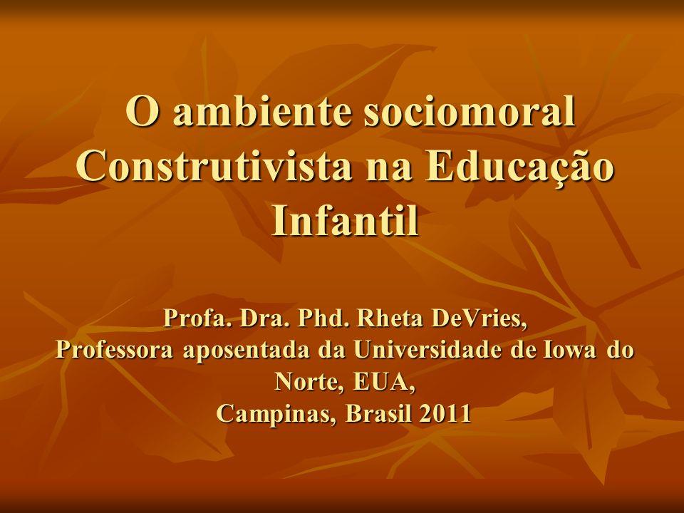 O ambiente sociomoral Construtivista na Educação Infantil Profa. Dra. Phd. Rheta DeVries, Professora aposentada da Universidade de Iowa do Norte, EUA,