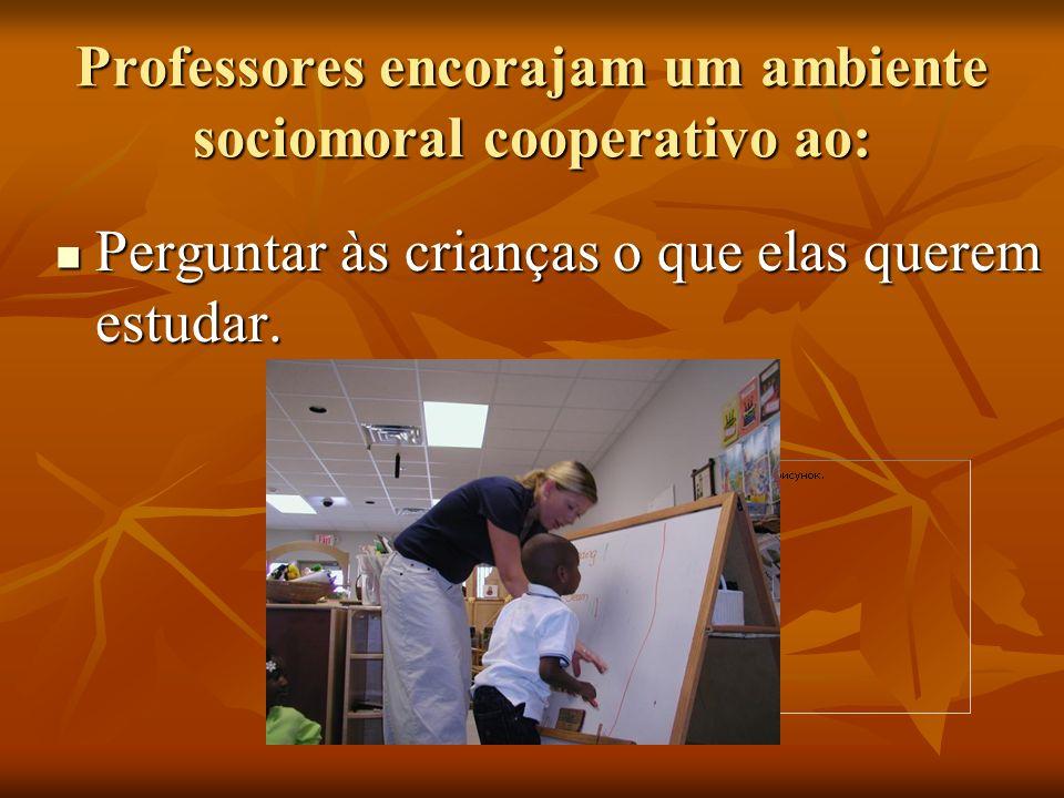 Professores encorajam um ambiente sociomoral cooperativo ao: Perguntar às crianças o que elas querem estudar. Perguntar às crianças o que elas querem