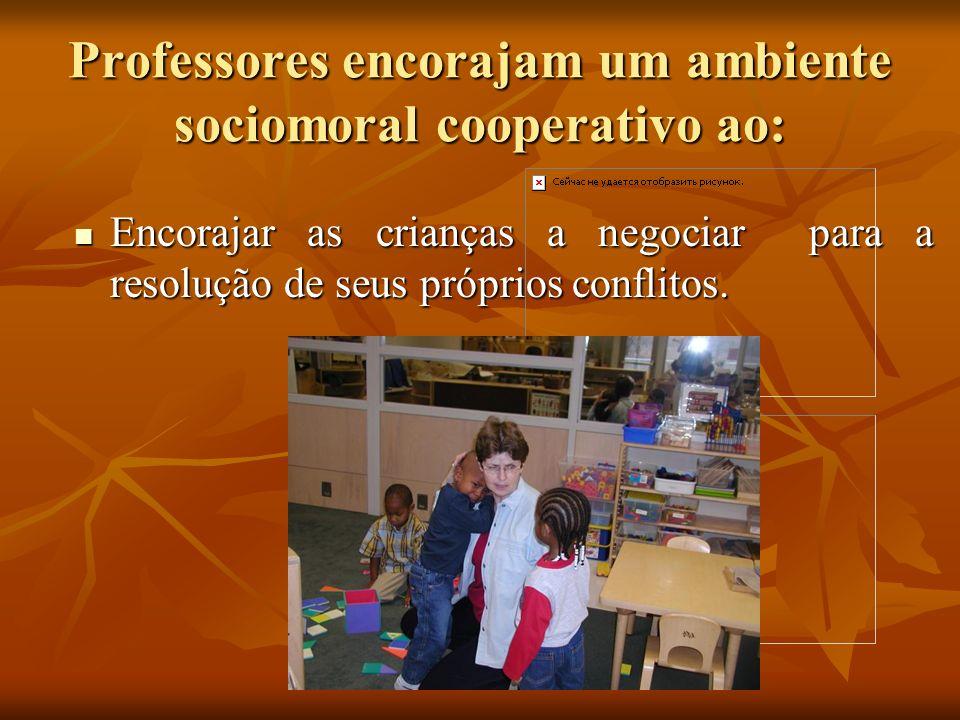 Professores encorajam um ambiente sociomoral cooperativo ao: Encorajar as crianças a negociar para a resolução de seus próprios conflitos. Encorajar a