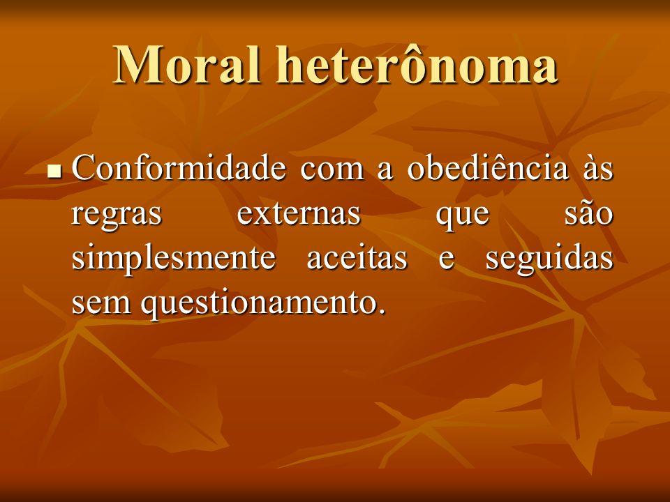 Moral heterônoma Conformidade com a obediência às regras externas que são simplesmente aceitas e seguidas sem questionamento. Conformidade com a obedi
