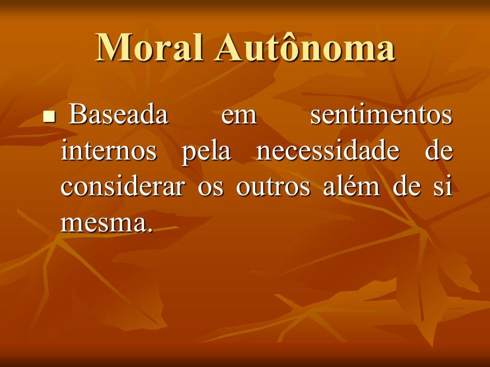 Moral Autônoma Baseada em sentimentos internos pela necessidade de considerar os outros além de si mesma. Baseada em sentimentos internos pela necessi