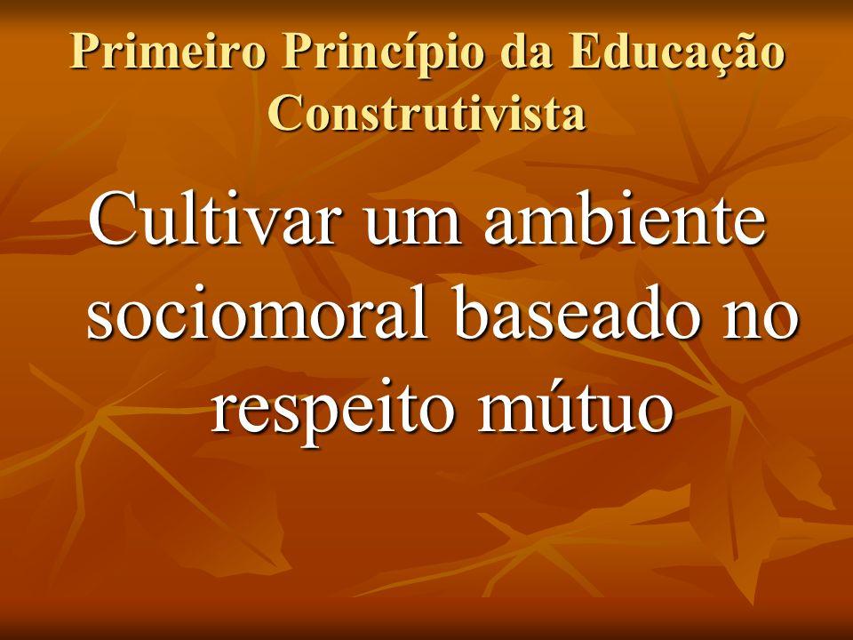 Cultivar um ambiente sociomoral baseado no respeito mútuo Primeiro Princípio da Educação Construtivista