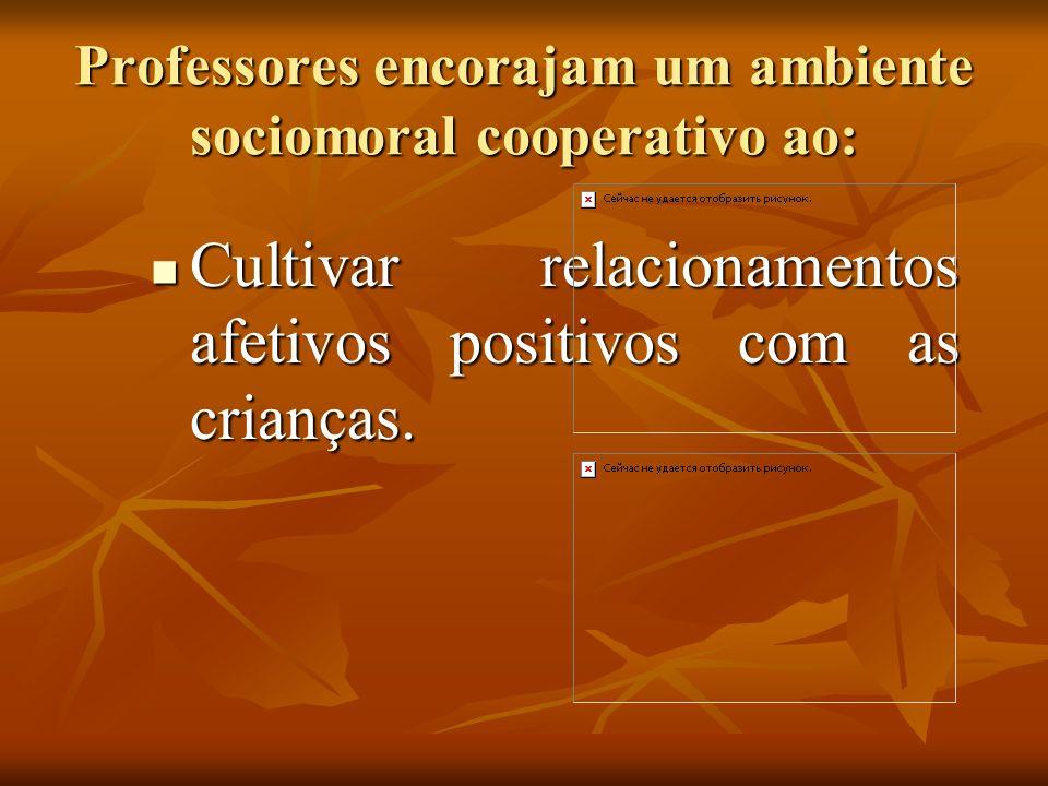 Professores encorajam um ambiente sociomoral cooperativo ao: Cultivar relacionamentos afetivos positivos com as crianças. Cultivar relacionamentos afe