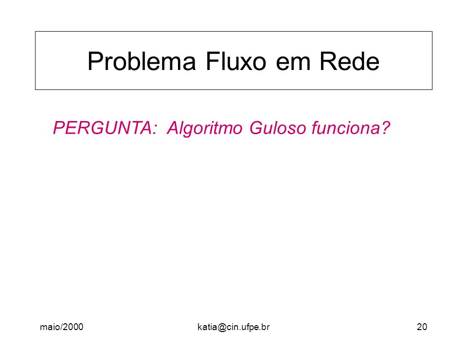 maio/2000katia@cin.ufpe.br20 Problema Fluxo em Rede PERGUNTA: Algoritmo Guloso funciona?