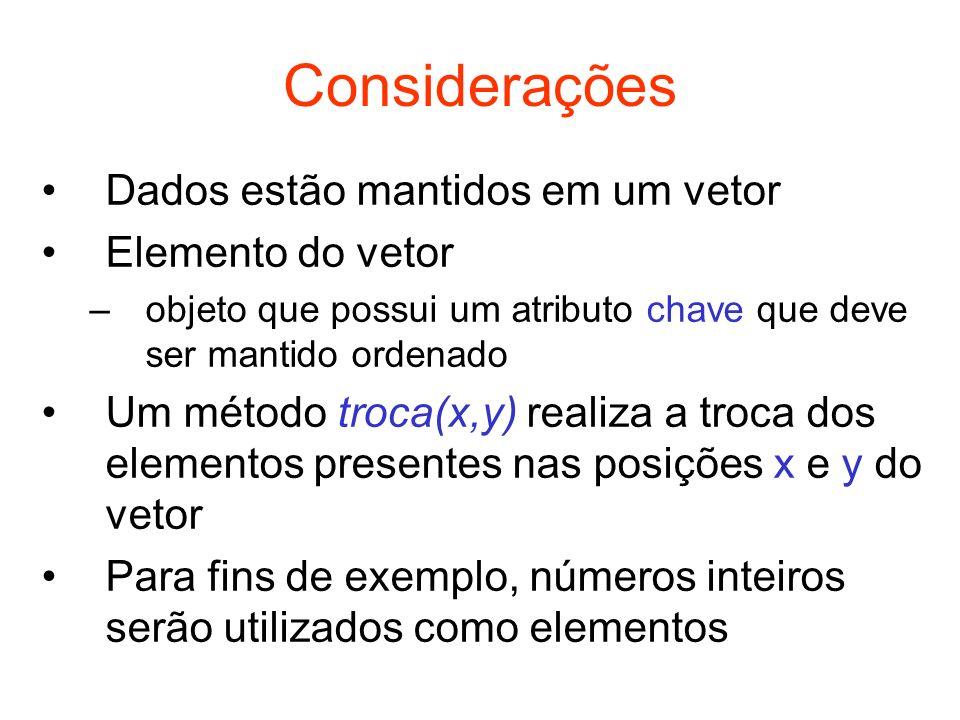Métodos de Ordenação Ordenação por troca –BubbleSort (método da bolha) –QuickSort (método da troca e partição) Ordenação por inserção –InsertionSort (método da inserção direta) –BinaryInsertionSort (método da inserção direta binária) Ordenação por seleção –SelectionSort (método da seleção direta) –HeapSort (método da seleção em árvore) Outros métodos –MergeSort (método da intercalação) –BucketSort (método da distribuição de chave)