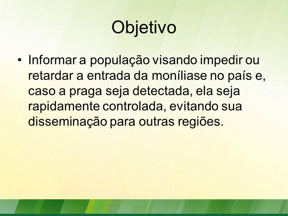 Objetivo Informar a população visando impedir ou retardar a entrada da moníliase no país e, caso a praga seja detectada, ela seja rapidamente controla
