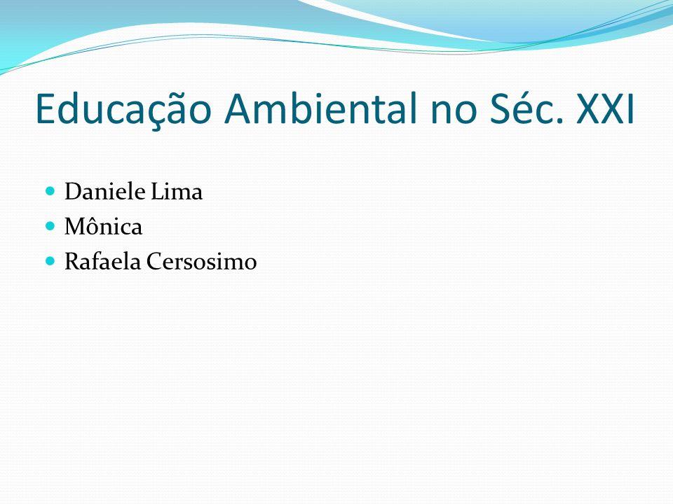 Educação Ambiental no Séc. XXI Daniele Lima Mônica Rafaela Cersosimo