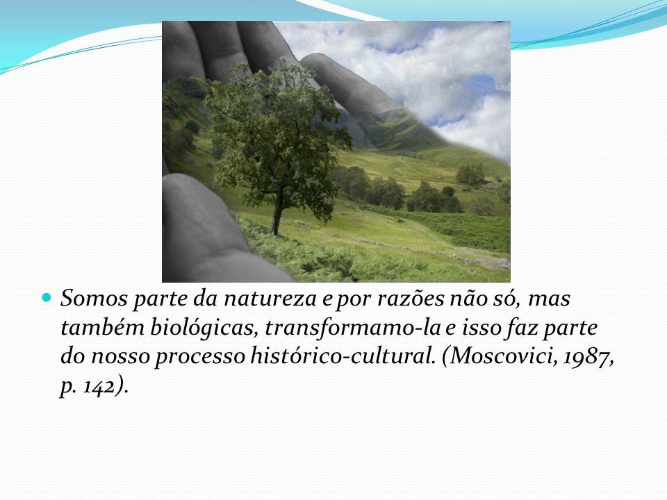 Somos parte da natureza e por razões não só, mas também biológicas, transformamo-la e isso faz parte do nosso processo histórico-cultural. (Moscovici,