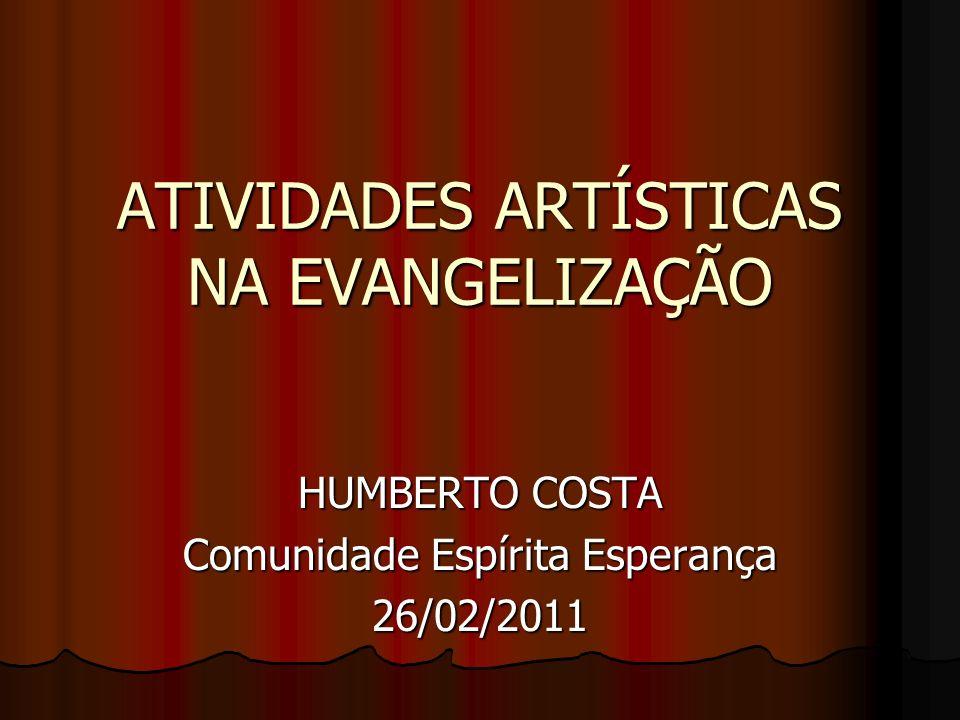ATIVIDADES ARTÍSTICAS NA EVANGELIZAÇÃO HUMBERTO COSTA Comunidade Espírita Esperança 26/02/2011