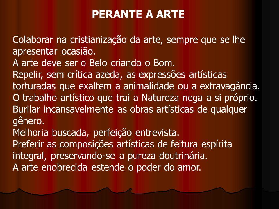 PERANTE A ARTE Colaborar na cristianização da arte, sempre que se lhe apresentar ocasião. A arte deve ser o Belo criando o Bom. Repelir, sem crítica a