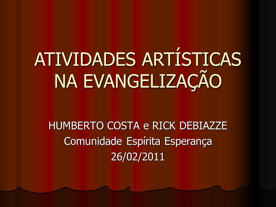 HUMBERTO COSTA e RICK DEBIAZZE Comunidade Espírita Esperança 26/02/2011 ATIVIDADES ARTÍSTICAS NA EVANGELIZAÇÃO