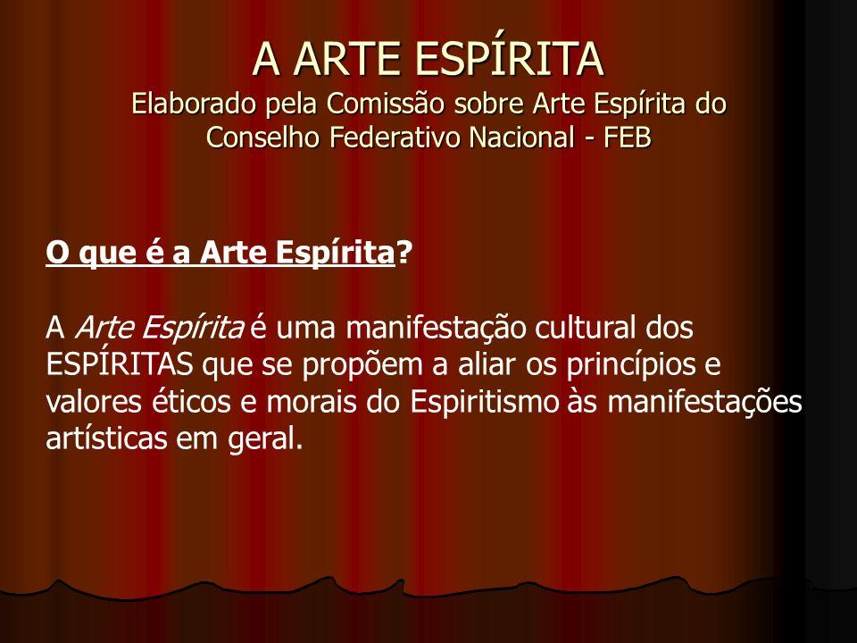 A ARTE ESPÍRITA Elaborado pela Comissão sobre Arte Espírita do Conselho Federativo Nacional - FEB O que é a Arte Espírita? A Arte Espírita é uma manif