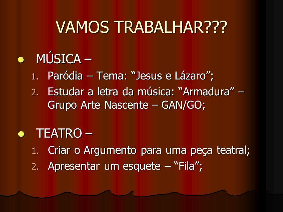 VAMOS TRABALHAR??? MÚSICA – MÚSICA – 1. Paródia – Tema: Jesus e Lázaro; 2. Estudar a letra da música: Armadura – Grupo Arte Nascente – GAN/GO; TEATRO
