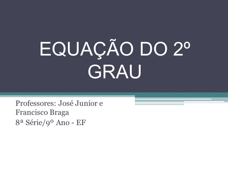 EQUAÇÃO DO 2º GRAU Professores: José Junior e Francisco Braga 8ª Série/9º Ano - EF