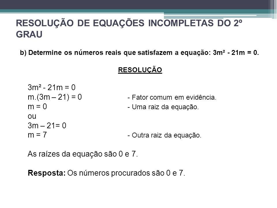 RESOLUÇÃO DE EQUAÇÕES INCOMPLETAS DO 2º GRAU b) Determine os números reais que satisfazem a equação: 3m² - 21m = 0. RESOLUÇÃO 3m² - 21m = 0 m.(3m – 21