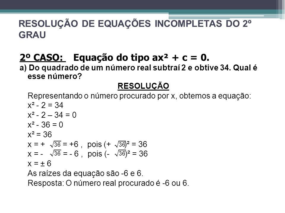 RESOLUÇÃO DE EQUAÇÕES INCOMPLETAS DO 2º GRAU 2º CASO: Equação do tipo ax² + c = 0. a) Do quadrado de um número real subtraí 2 e obtive 34. Qual é esse