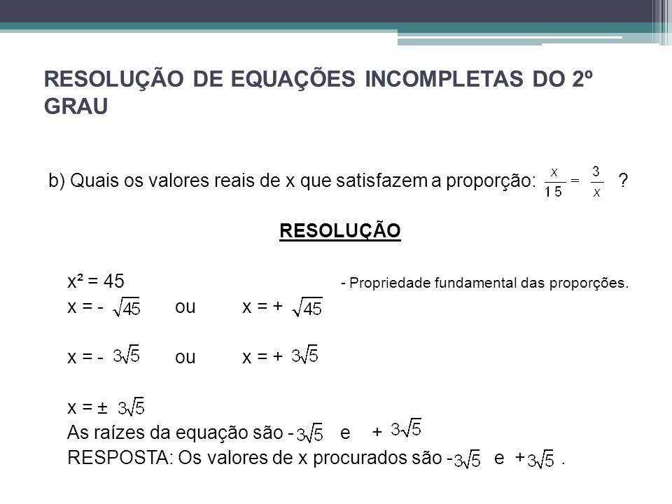 RESOLUÇÃO DE EQUAÇÕES INCOMPLETAS DO 2º GRAU b) Quais os valores reais de x que satisfazem a proporção: ? RESOLUÇÃO x² = 45 - Propriedade fundamental