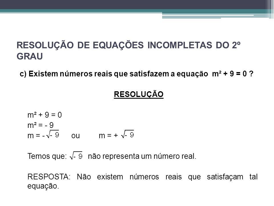 RESOLUÇÃO DE EQUAÇÕES INCOMPLETAS DO 2º GRAU c) Existem números reais que satisfazem a equação m² + 9 = 0 ? RESOLUÇÃO m² + 9 = 0 m² = - 9 m = -oum = +