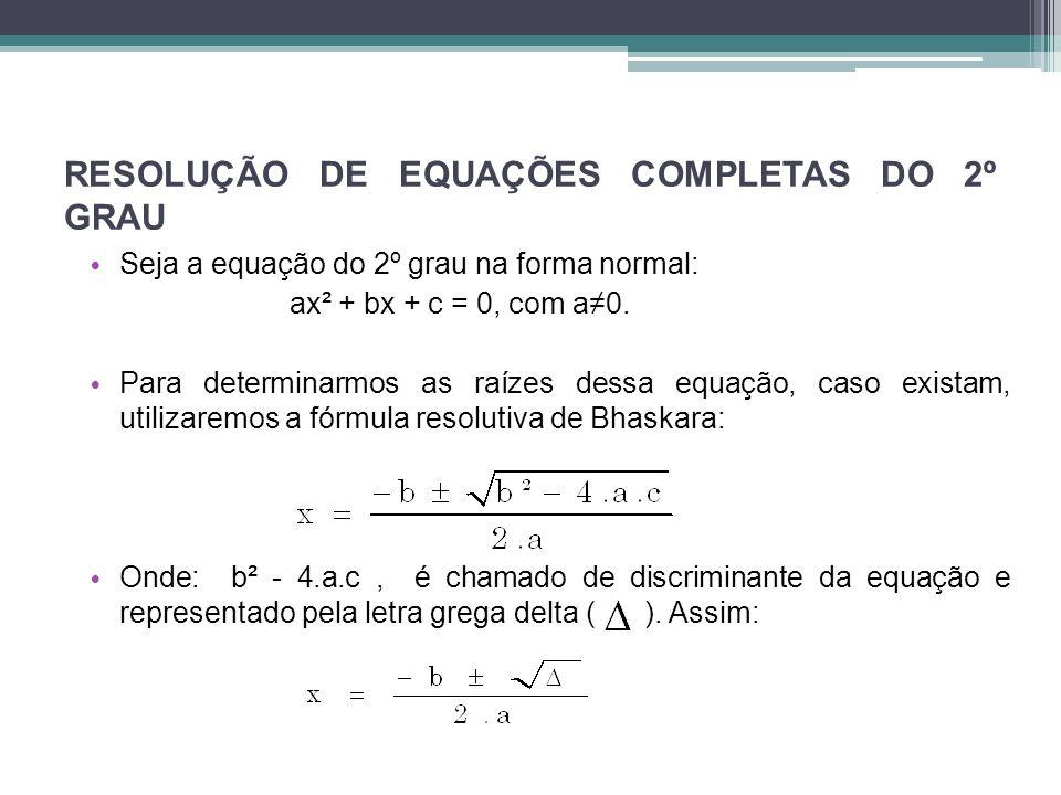 RESOLUÇÃO DE EQUAÇÕES COMPLETAS DO 2º GRAU Seja a equação do 2º grau na forma normal: ax² + bx + c = 0, com a0. Para determinarmos as raízes dessa equ