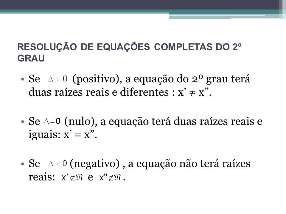 RESOLUÇÃO DE EQUAÇÕES COMPLETAS DO 2º GRAU Se (positivo), a equação do 2º grau terá duas raízes reais e diferentes : x x. Se (nulo), a equação terá du
