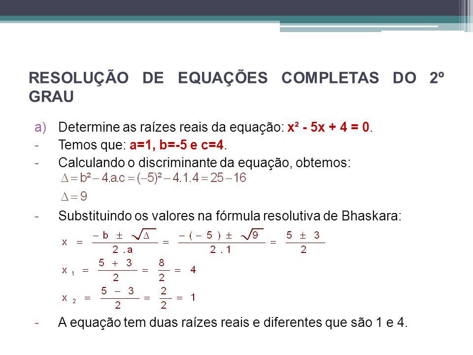 RESOLUÇÃO DE EQUAÇÕES COMPLETAS DO 2º GRAU a)Determine as raízes reais da equação: x² - 5x + 4 = 0. -Temos que: a=1, b=-5 e c=4. -Calculando o discrim