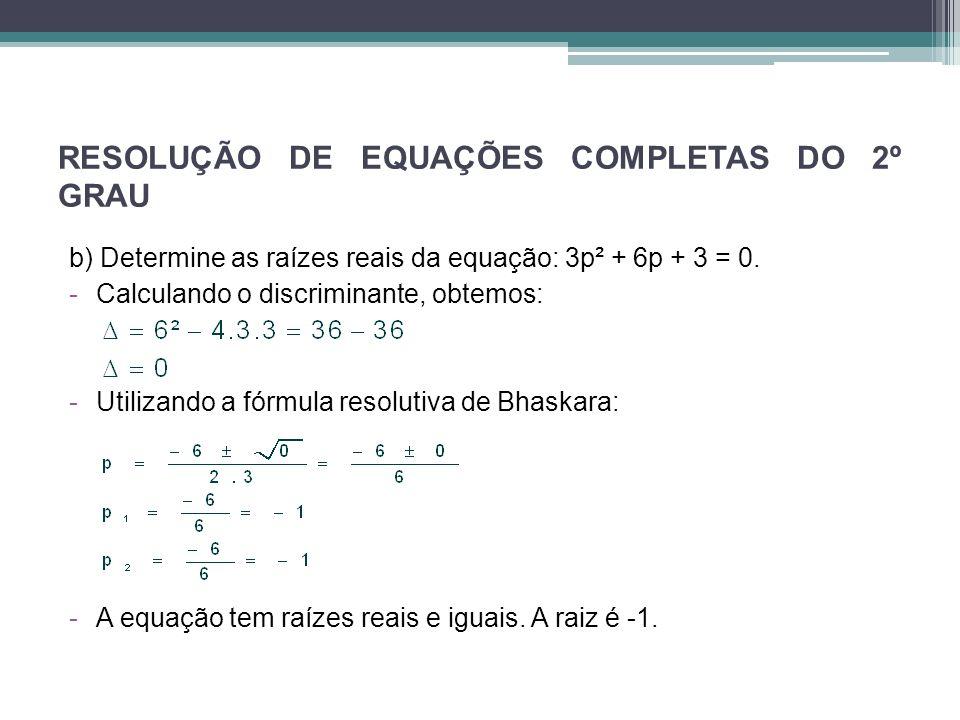 RESOLUÇÃO DE EQUAÇÕES COMPLETAS DO 2º GRAU b) Determine as raízes reais da equação: 3p² + 6p + 3 = 0. -Calculando o discriminante, obtemos: -Utilizand