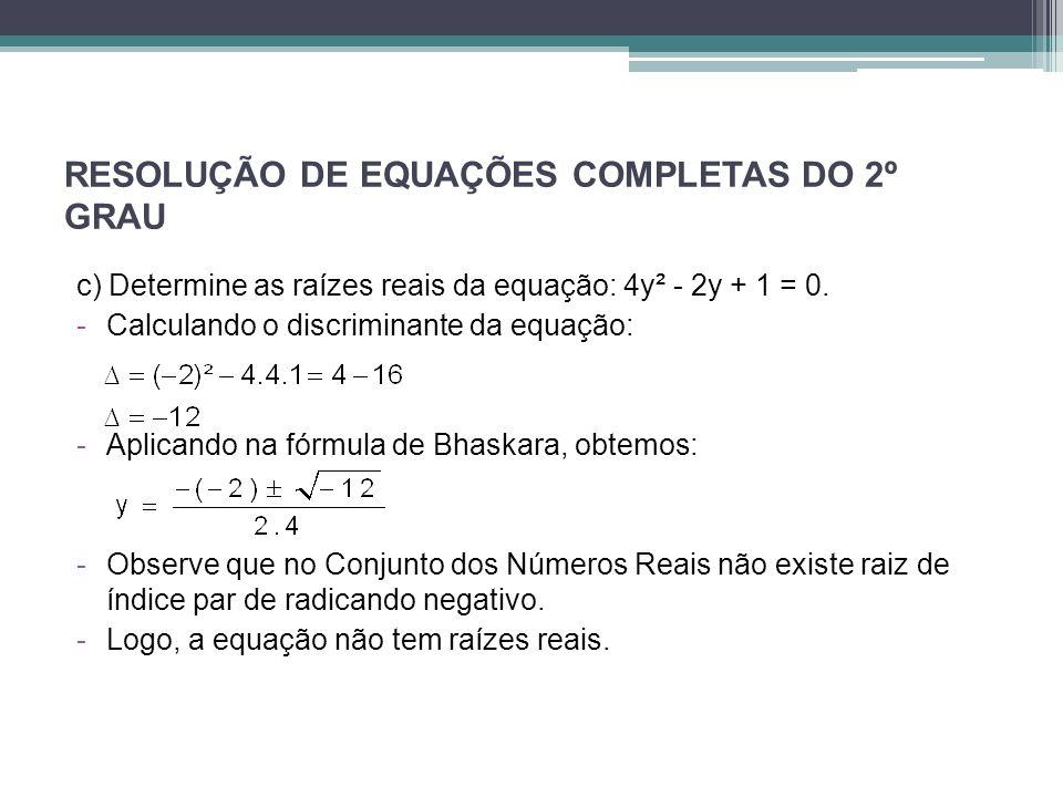 RESOLUÇÃO DE EQUAÇÕES COMPLETAS DO 2º GRAU c) Determine as raízes reais da equação: 4y² - 2y + 1 = 0. -Calculando o discriminante da equação: -Aplican