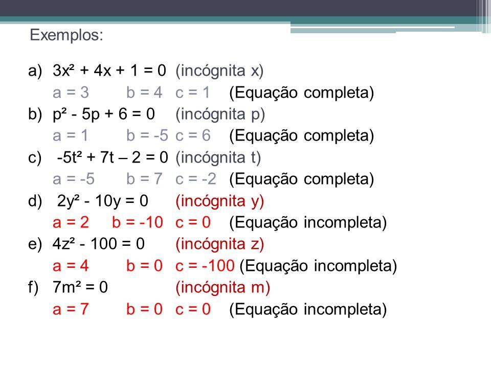 Exemplos: a)3x² + 4x + 1 = 0 (incógnita x) a = 3b = 4c = 1 (Equação completa) b) p² - 5p + 6 = 0 (incógnita p) a = 1b = -5c = 6 (Equação completa) c)