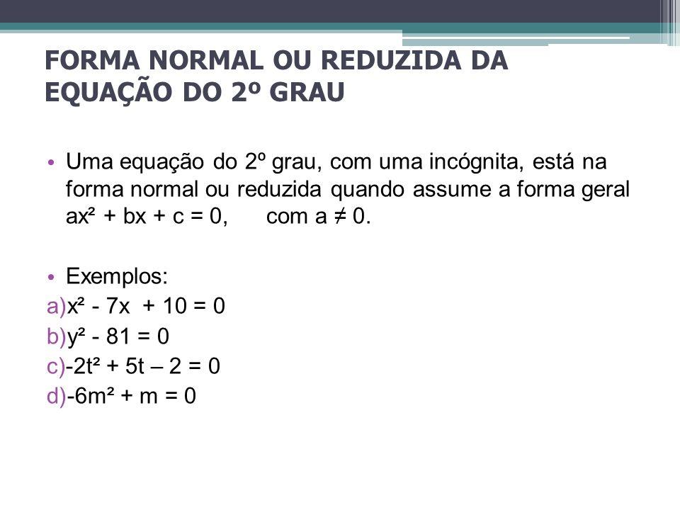 FORMA NORMAL OU REDUZIDA DA EQUAÇÃO DO 2º GRAU Uma equação do 2º grau, com uma incógnita, está na forma normal ou reduzida quando assume a forma geral