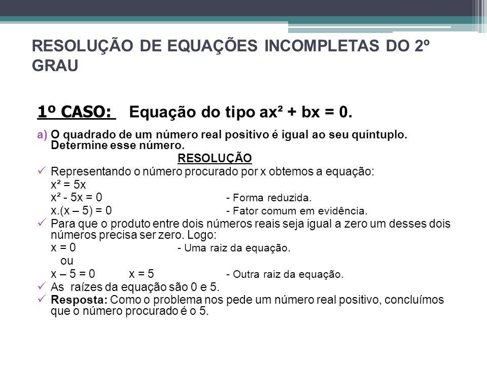 RESOLUÇÃO DE EQUAÇÕES INCOMPLETAS DO 2º GRAU 1º CASO: Equação do tipo ax² + bx = 0. a)O quadrado de um número real positivo é igual ao seu quíntuplo.