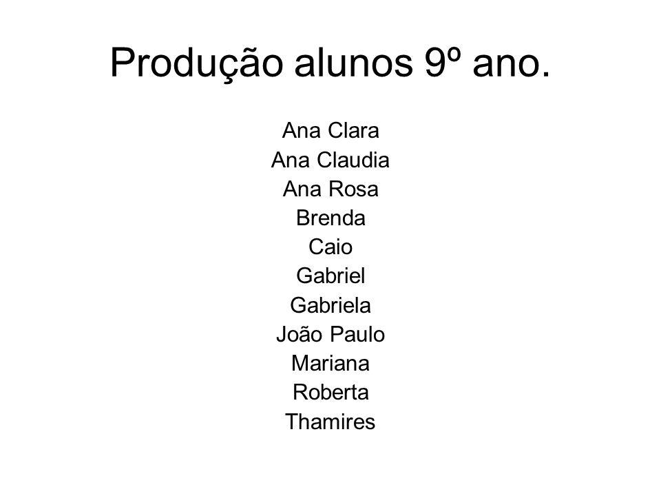 Produção alunos 9º ano. Ana Clara Ana Claudia Ana Rosa Brenda Caio Gabriel Gabriela João Paulo Mariana Roberta Thamires