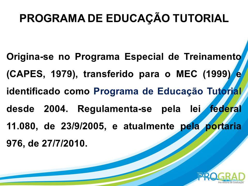 PROGRAMA DE EDUCAÇÃO TUTORIAL Origina-se no Programa Especial de Treinamento (CAPES, 1979), transferido para o MEC (1999) e identificado como Programa