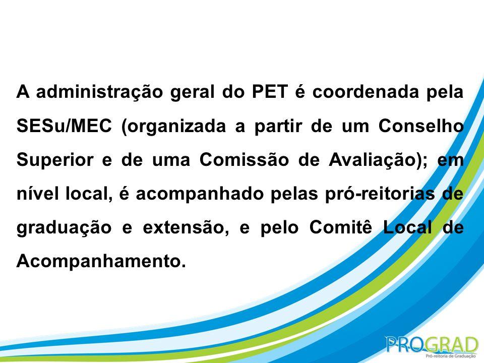 A administração geral do PET é coordenada pela SESu/MEC (organizada a partir de um Conselho Superior e de uma Comissão de Avaliação); em nível local,
