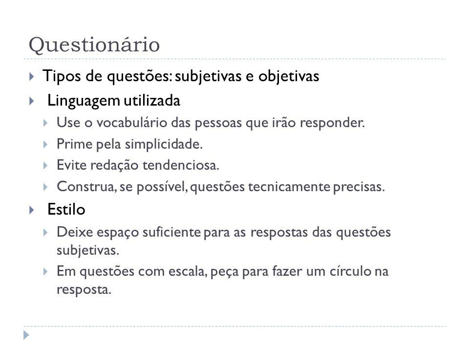 Questionário Tipos de questões: subjetivas e objetivas Linguagem utilizada Use o vocabulário das pessoas que irão responder. Prime pela simplicidade.