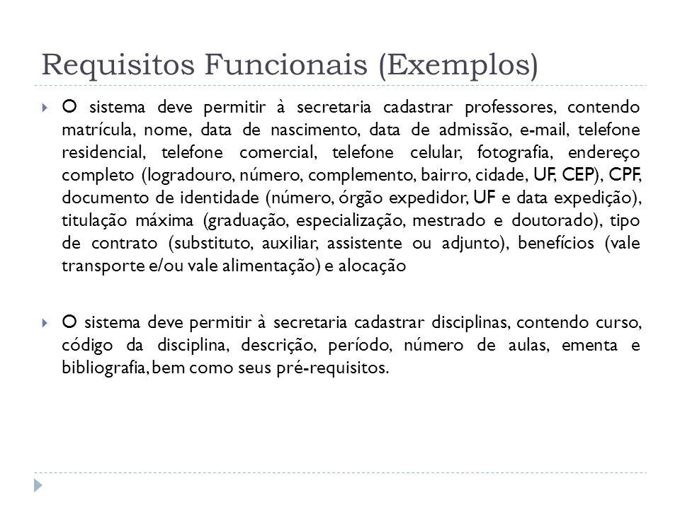 Requisitos Funcionais (Exemplos) O sistema deve permitir à secretaria cadastrar professores, contendo matrícula, nome, data de nascimento, data de adm