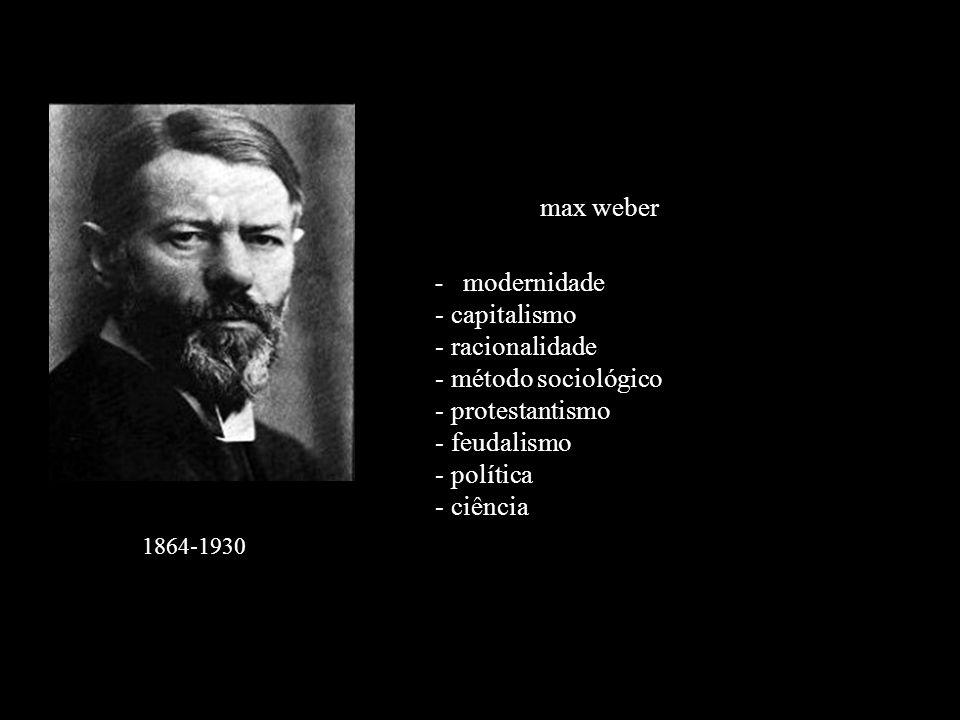 1864-1930 max weber - modernidade - capitalismo - racionalidade - método sociológico - protestantismo - feudalismo - política - ciência