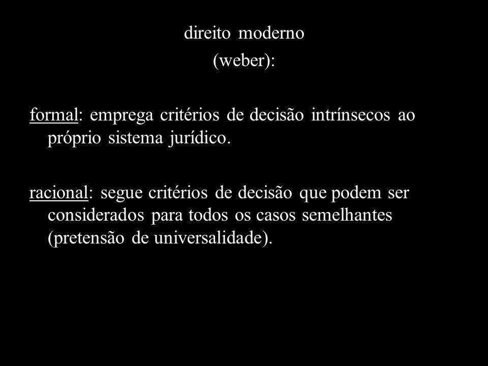 direito moderno (weber): formal: emprega critérios de decisão intrínsecos ao próprio sistema jurídico. racional: segue critérios de decisão que podem
