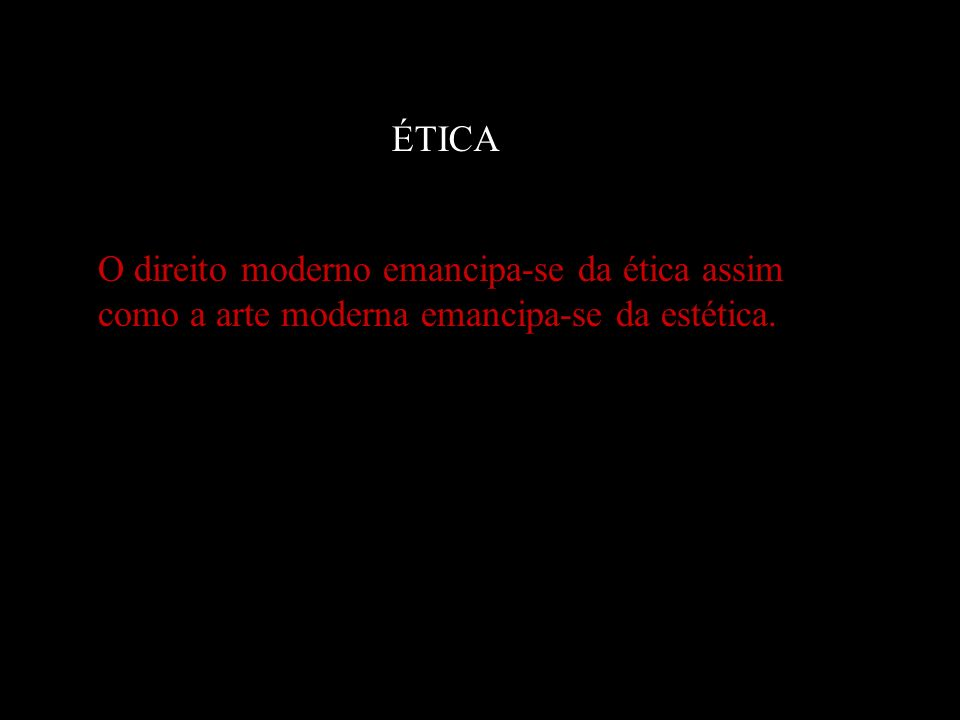 ÉTICA O direito moderno emancipa-se da ética assim como a arte moderna emancipa-se da estética.